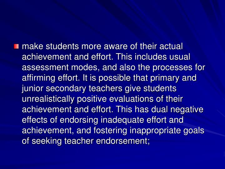 make students more aware of their actual achievement and effort. This includes usual assessment modes, and also the processes for affirming effort. It is possible that primary and junior secondary teachers give students unrealistically positive evaluations of their achievement and effort. This has dual negative effects of endorsing inadequate effort and achievement, and fostering inappropriate goals of seeking teacher endorsement;