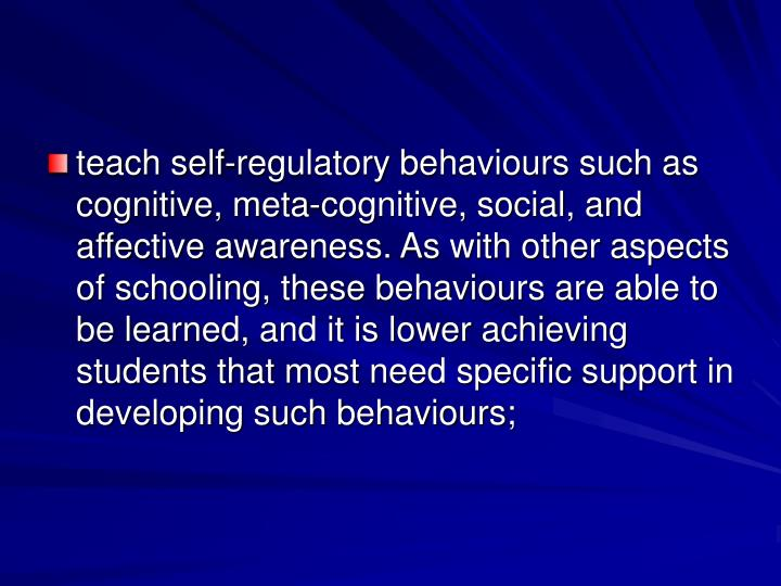 teach self-regulatory behaviours such as cognitive, meta-cognitive, social, and affective awareness. As with other aspects of schooling, these behaviours are able to be learned, and it is lower achieving students that most need specific support in developing such behaviours;