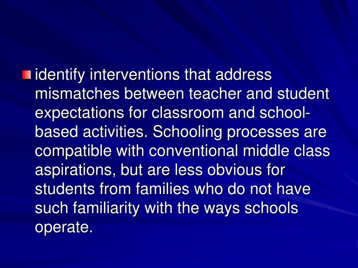 identify interventions that address mismatches between teacher and student expectations for classroom and school-based activities. Schooling processes are compatible with conventional middle class aspirations, but are less obvious for students from families who do not have such familiarity with the ways schools operate.