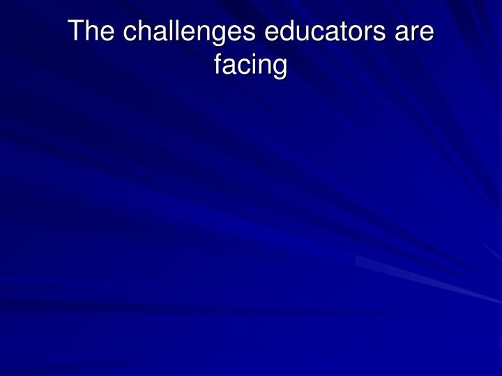 The challenges educators are facing
