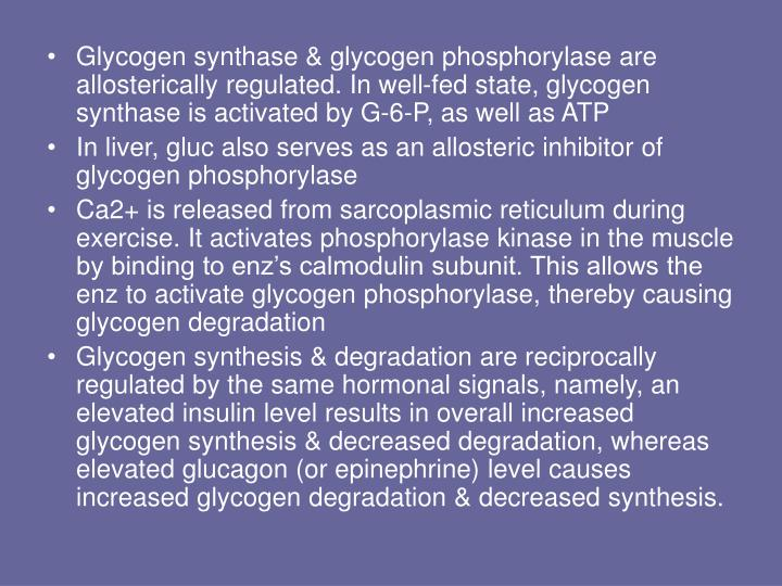 Glycogen synthase & glycogen phosphorylase are allosterically regulated. In well-fed state, glycogen synthase is activated by G-6-P, as well as ATP