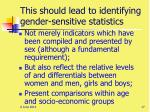 this should lead to identifying gender sensitive statistics
