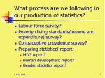 what process are we following in our production of statistics