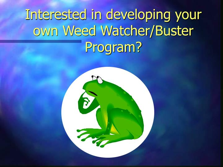 Interested in developing your own Weed Watcher/Buster Program?
