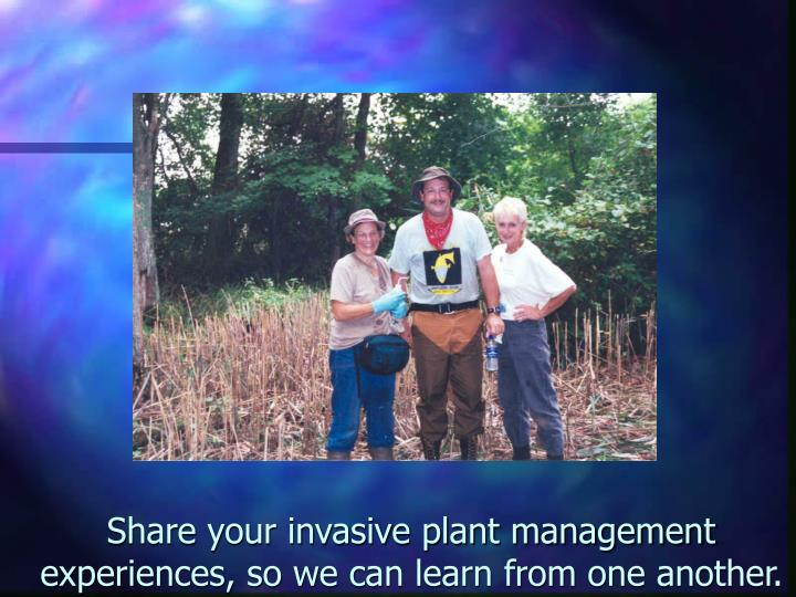 Share your invasive plant management experiences, so we can learn from one another.