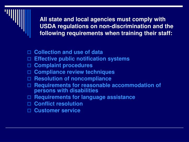 All state and local agencies must comply with USDA regulations on non-discrimination and the following requirements when training their staff: