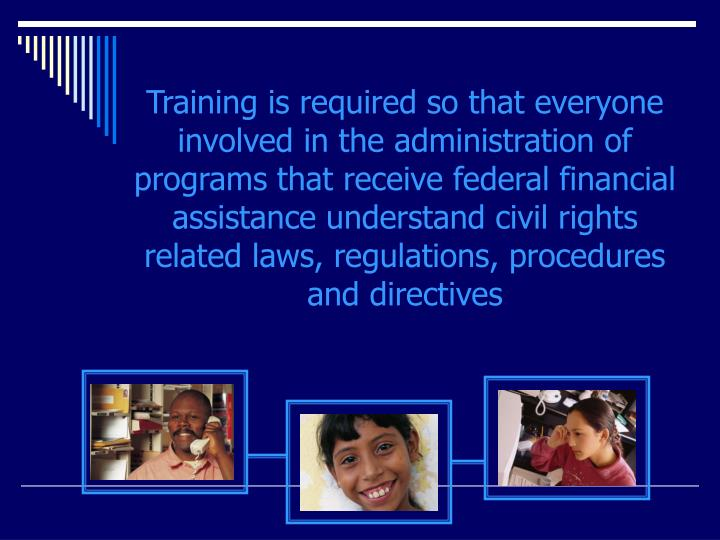 Training is required so that everyone involved in the administration of programs that receive federal financial assistance understand civil rights related laws, regulations, procedures and directives