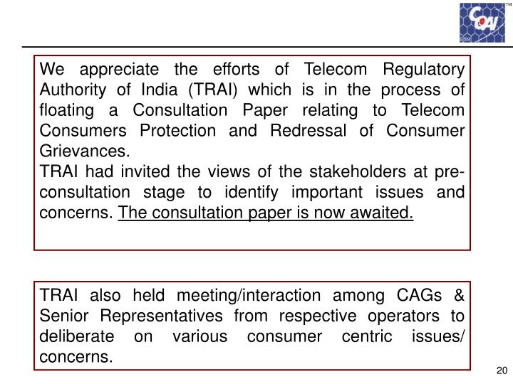 We appreciate the efforts of Telecom Regulatory Authority of India (TRAI) which is in the process of floating a Consultation Paper relating to Telecom Consumers Protection and Redressal of Consumer Grievances.