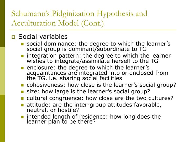 Schumann's Pidginization Hypothesis and Acculturation Model (Cont.)