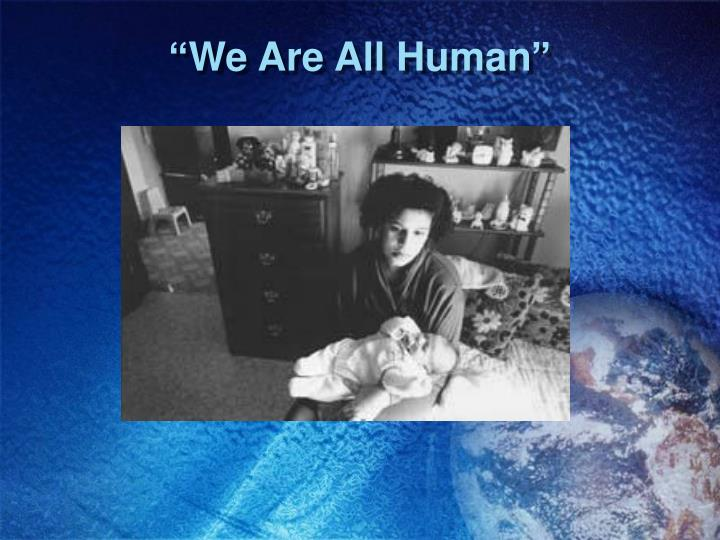 """""""We Are All Human"""""""