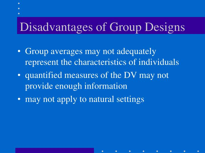Disadvantages of Group Designs