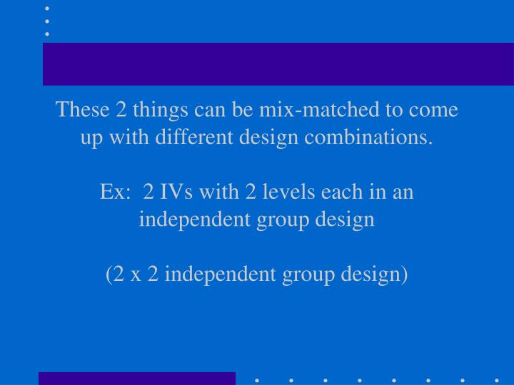 These 2 things can be mix-matched to come up with different design combinations.