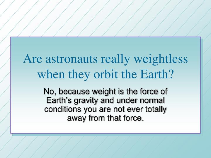 Are astronauts really weightless when they orbit the Earth?