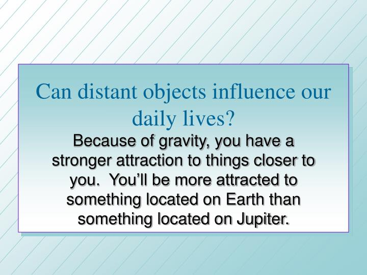 Can distant objects influence our daily lives?