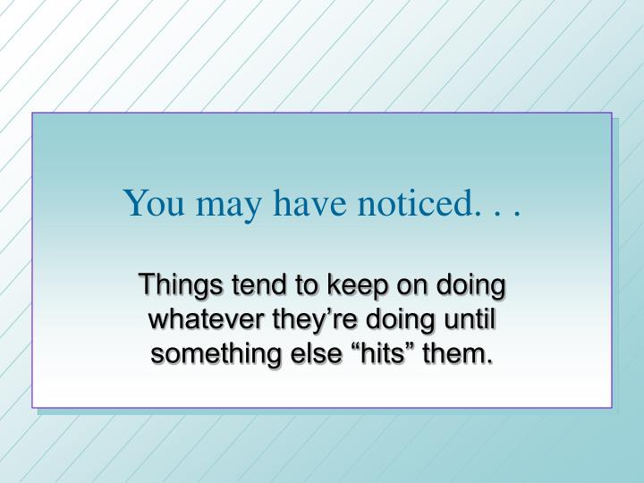 You may have noticed. . .