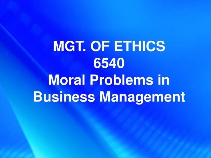 mgt of ethics 6540 moral problems in business management