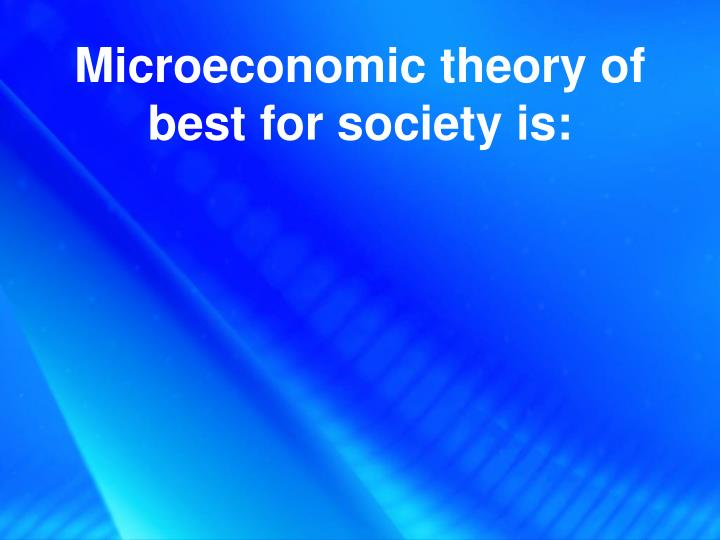 Microeconomic theory of best for society is: