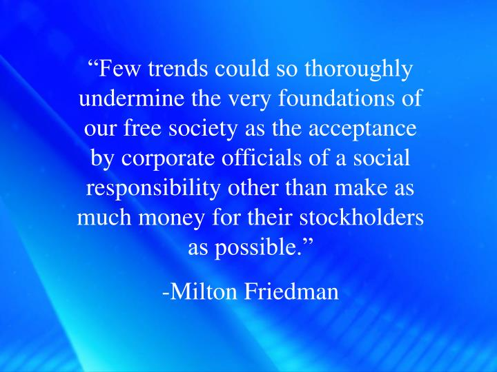 """""""Few trends could so thoroughly undermine the very foundations of our free society as the acceptance by corporate officials of a social responsibility other than make as much money for their stockholders as possible."""""""