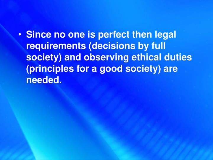 Since no one is perfect then legal requirements (decisions by full society) and observing ethical duties (principles for a good society) are needed.