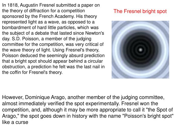 In 1818, Augustin Fresnel submitted a paper on the theory of diffraction for a competition sponsored by the French Academy. His theory represented light as a wave, as opposed to a bombardment of hard little particles, which was the subject of a debate that lasted since Newton's day. S.D. Poisson, a member of the judging committee for the competition, was very critical of the wave theory of light. Using Fresnel's theory, Poisson deduced the seemingly absurd prediction that a bright spot should appear behind a circular obstruction, a prediction he felt was the last nail in the coffin for Fresnel's theory.