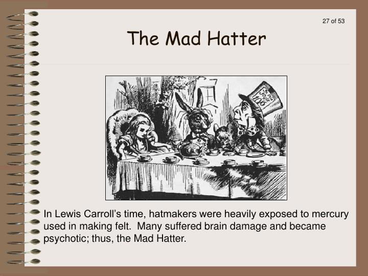 In Lewis Carroll's time, hatmakers were heavily exposed to mercury used in making felt.  Many suffered brain damage and became psychotic; thus, the Mad Hatter.