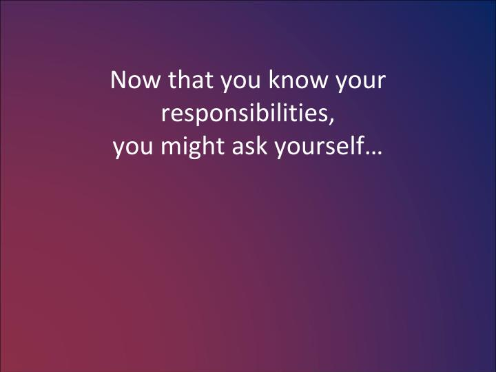 Now that you know your responsibilities,