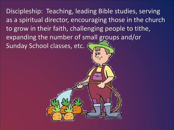 Discipleship:  Teaching, leading Bible studies, serving