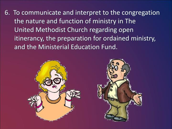 6.  To communicate and interpret to the congregation