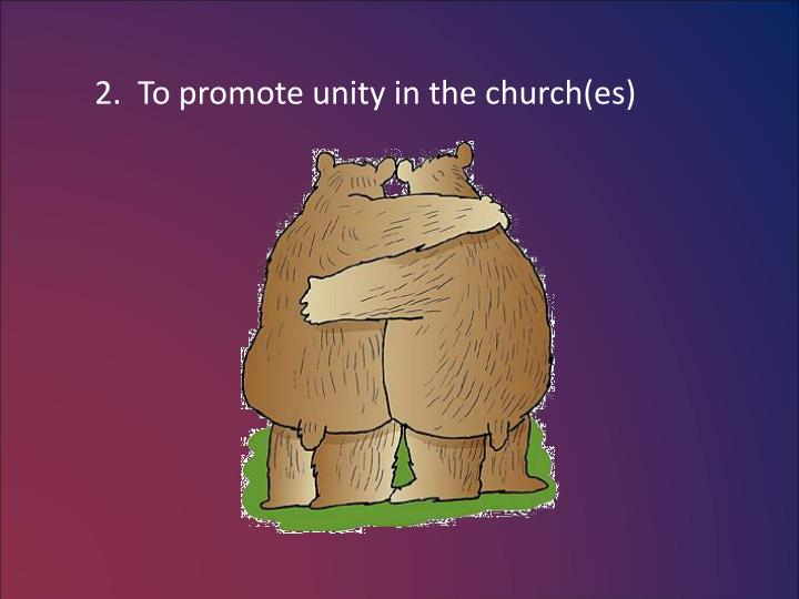 2.  To promote unity in the church(es)