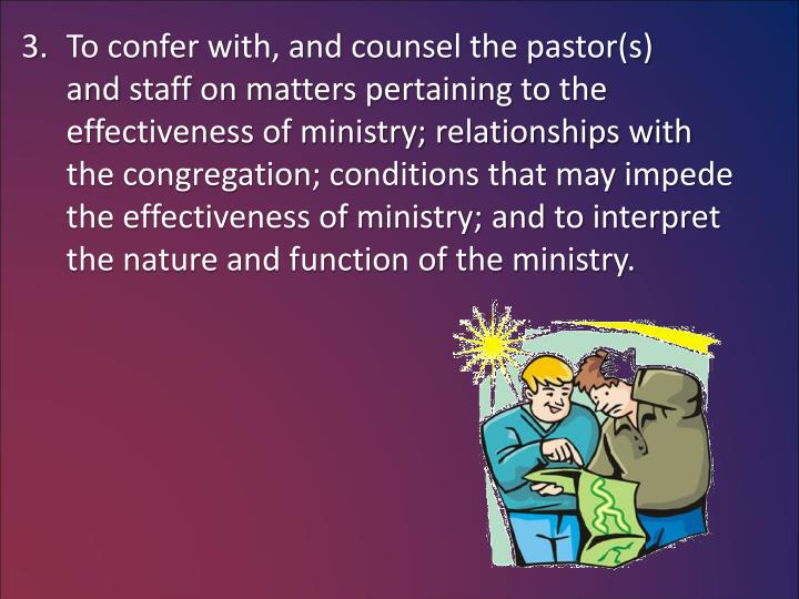 To confer with, and counsel the pastor(s)