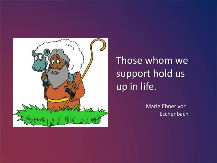 Those whom we support hold us up in life.
