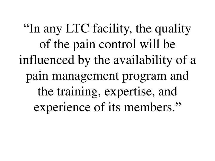 """In any LTC facility, the quality of the pain control will be influenced by the availability of a pain management program and the training, expertise, and experience of its members."""