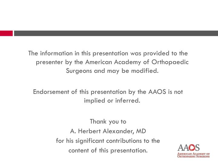 The information in this presentation was provided to the presenter by the American Academy of Orthopaedic Surgeons and may be modified.