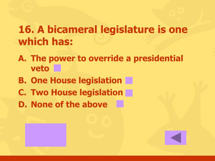 16. A bicameral legislature is one which has: