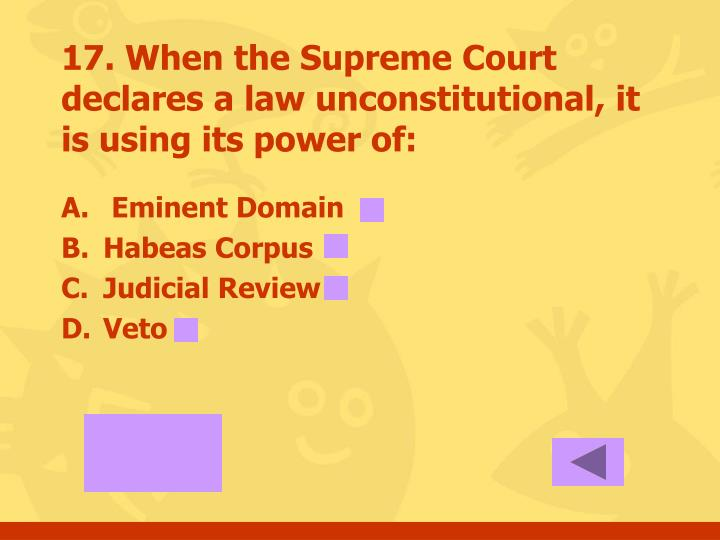 17. When the Supreme Court declares a law unconstitutional, it is using its power of:
