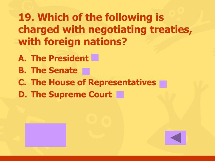 19. Which of the following is charged with negotiating treaties, with foreign nations?