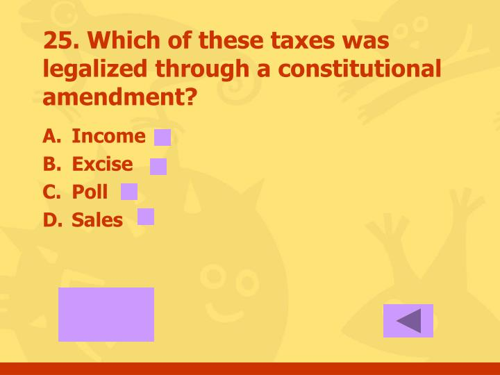 25. Which of these taxes was legalized through a constitutional amendment?