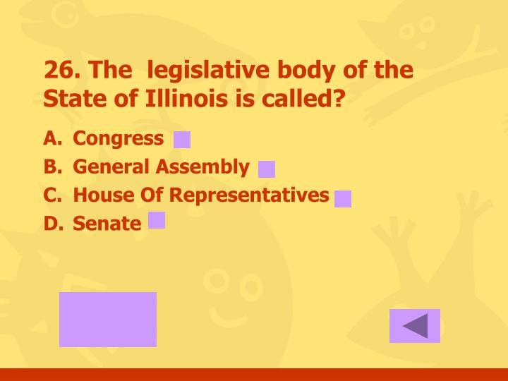 26. The  legislative body of the State of Illinois is called?
