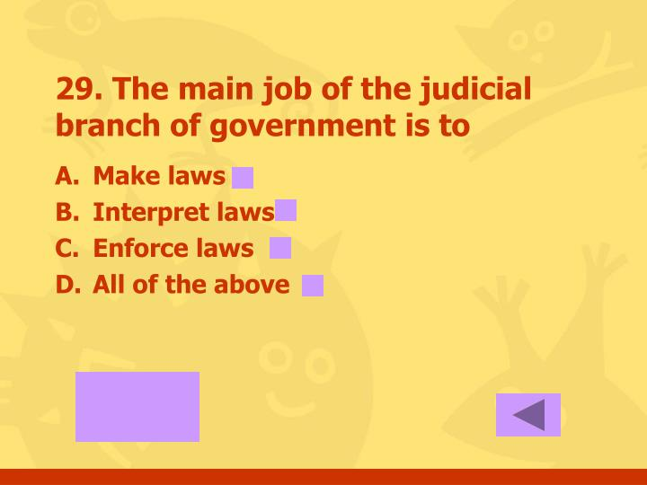 29. The main job of the judicial branch of government is to