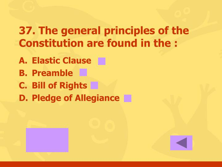 37. The general principles of the Constitution are found in the :