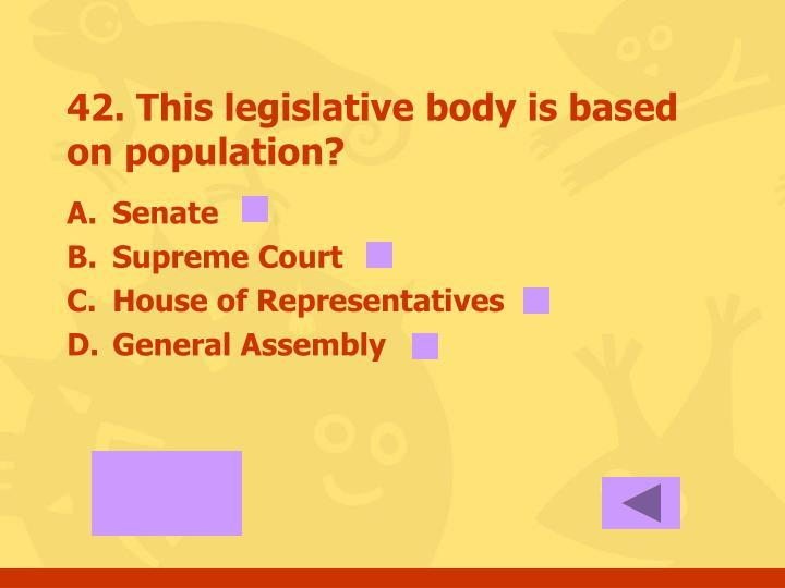 42. This legislative body is based on population?