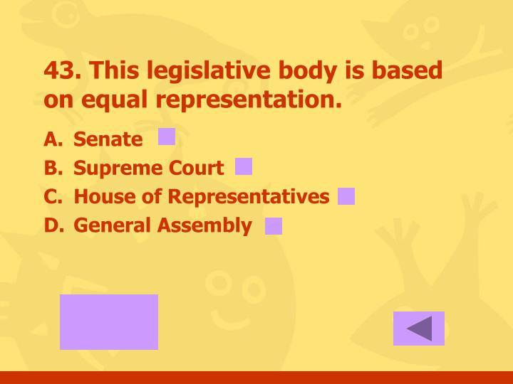 43. This legislative body is based on equal representation.