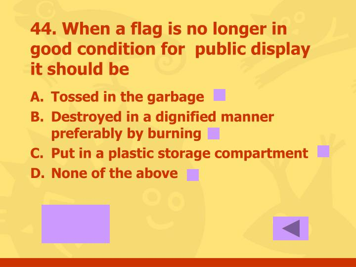 44. When a flag is no longer in good condition for  public display it should be