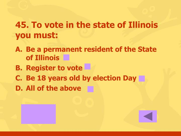 45. To vote in the state of Illinois you must: