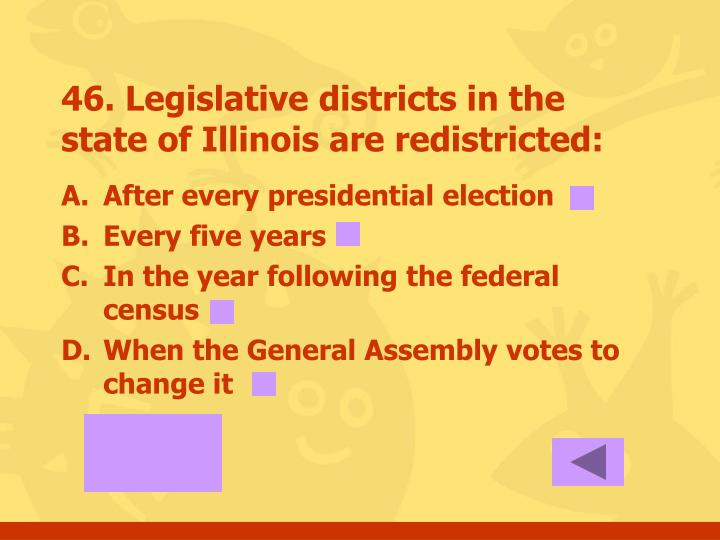 46. Legislative districts in the state of Illinois are redistricted: