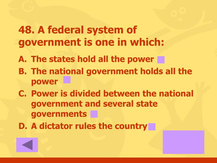 48. A federal system of government is one in which: