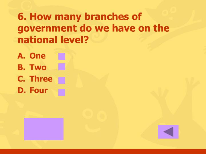 6. How many branches of government do we have on the national level?