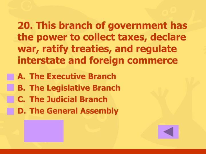 20. This branch of government has the power to collect taxes, declare war, ratify treaties, and regulate interstate and foreign commerce