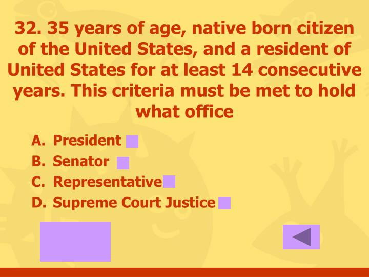 32. 35 years of age, native born citizen of the United States, and a resident of United States for at least 14 consecutive years. This criteria must be met to hold what office