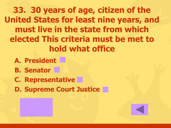 33.  30 years of age, citizen of the United States for least nine years, and must live in the state from which elected This criteria must be met to hold what office